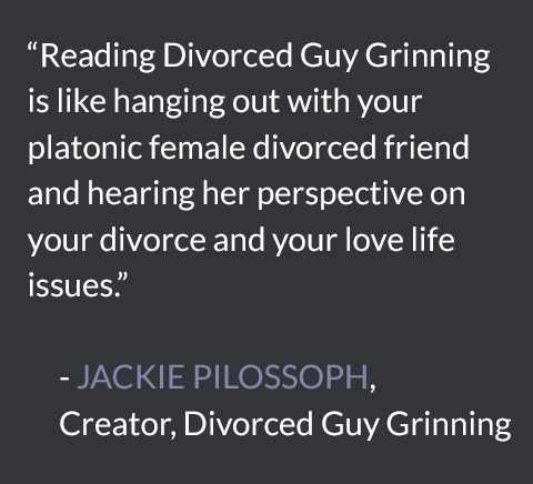 Reading Divorced Guy Grinning is like hanging out with your platonic female divorced friend and hearing her perspective on your divorce and your love life issues