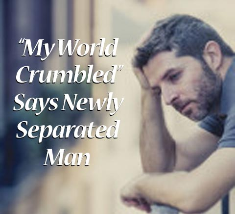 My World Crumbled, Says Newly Separated Man
